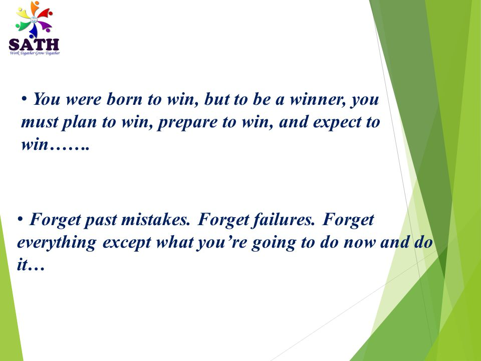 You were born to win, but to be a winner, you must plan to win, prepare to win, and expect to win…….