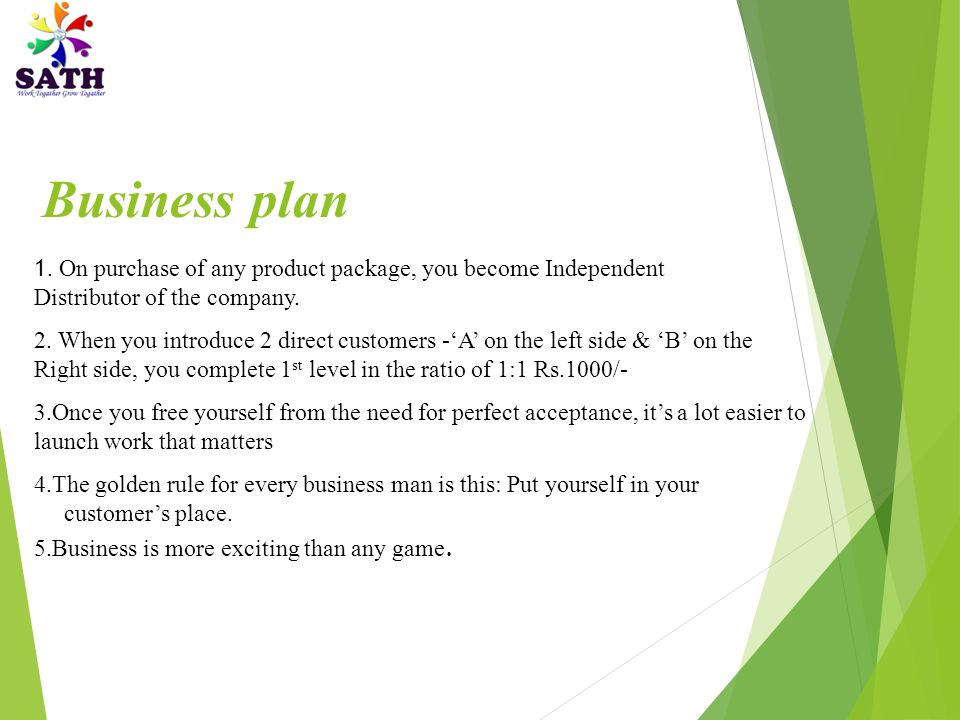 Business plan 1. On purchase of any product package, you become Independent Distributor of the company.