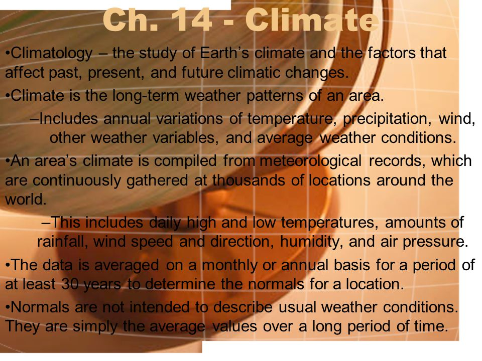 Ch. 14 - Climate Climatology – the study of Earth's climate and the factors that affect past, present, and future climatic changes.