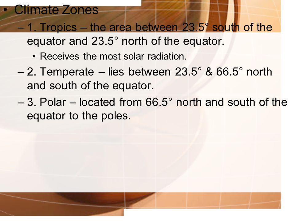 Climate Zones 1. Tropics – the area between 23.5° south of the equator and 23.5° north of the equator.
