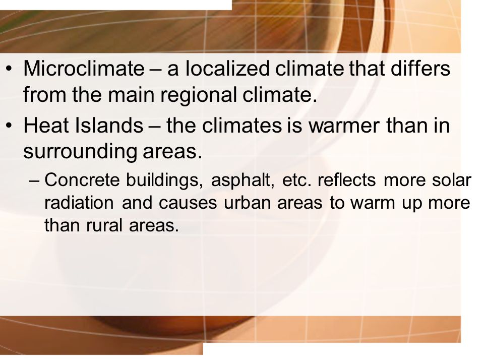 Heat Islands – the climates is warmer than in surrounding areas.