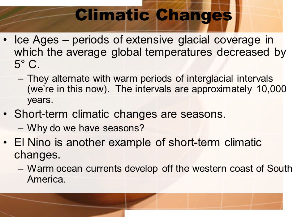 Climatic Changes Ice Ages – periods of extensive glacial coverage in which the average global temperatures decreased by 5° C.