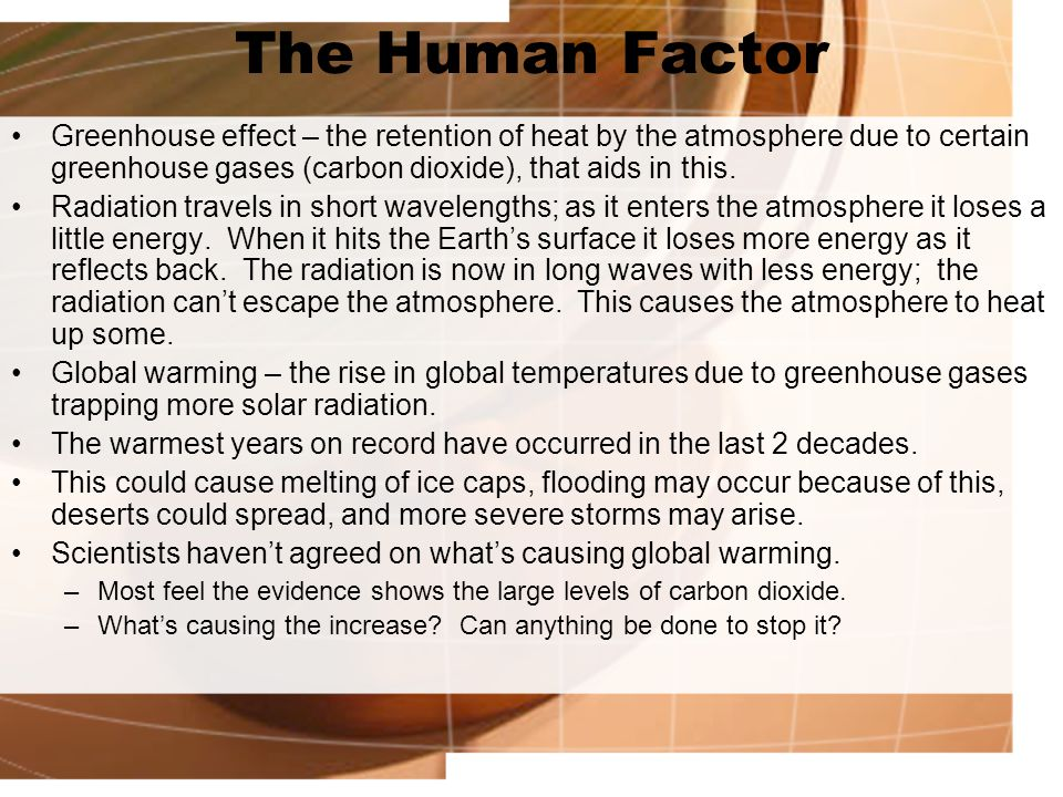 The Human Factor Greenhouse effect – the retention of heat by the atmosphere due to certain greenhouse gases (carbon dioxide), that aids in this.