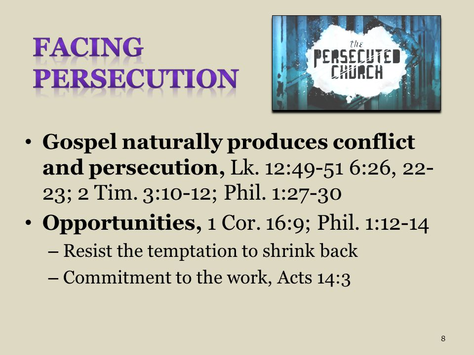 Facing Persecution Gospel naturally produces conflict and persecution, Lk. 12:49-51 6:26, 22-23; 2 Tim. 3:10-12; Phil. 1:27-30.