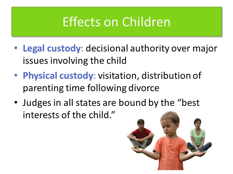 Effects on Children Legal custody: decisional authority over major issues involving the child.