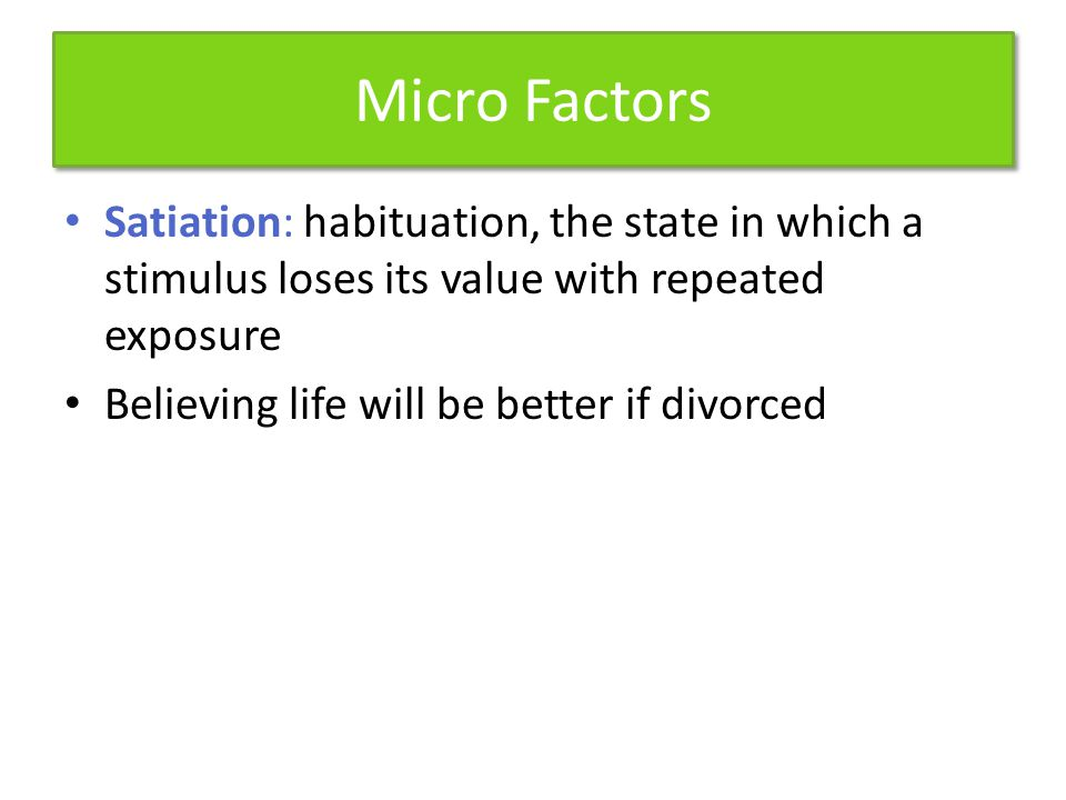Micro Factors Satiation: habituation, the state in which a stimulus loses its value with repeated exposure.