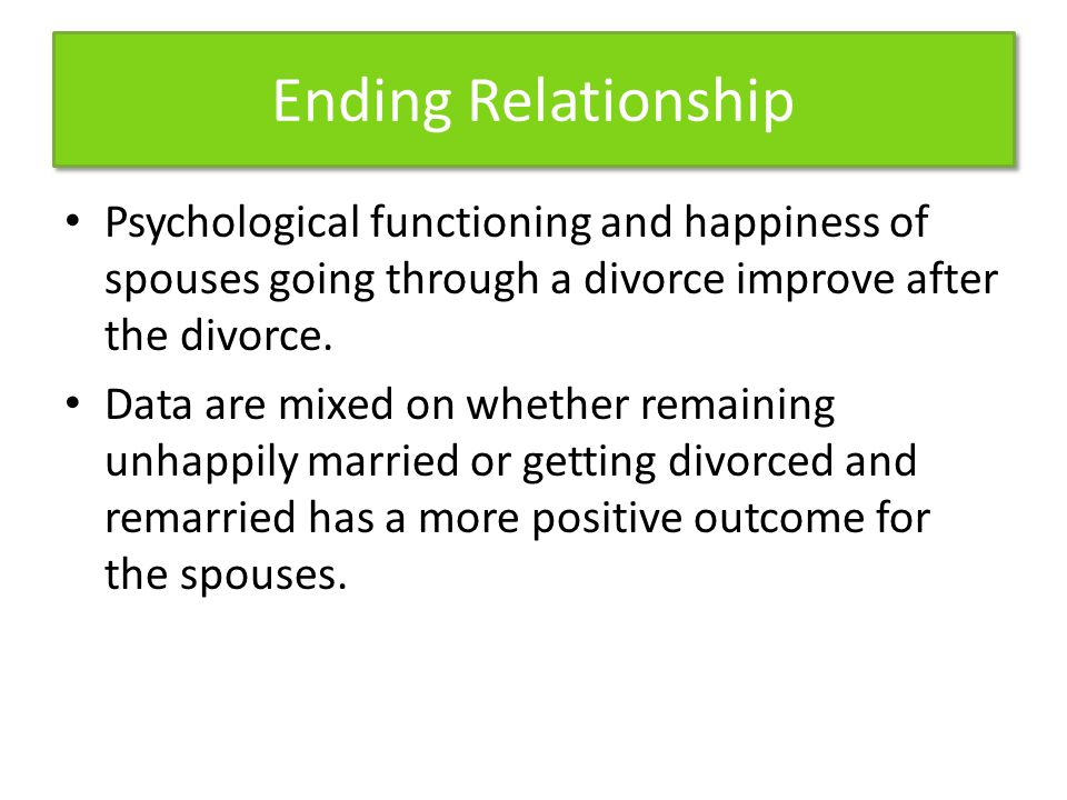 Ending Relationship Psychological functioning and happiness of spouses going through a divorce improve after the divorce.
