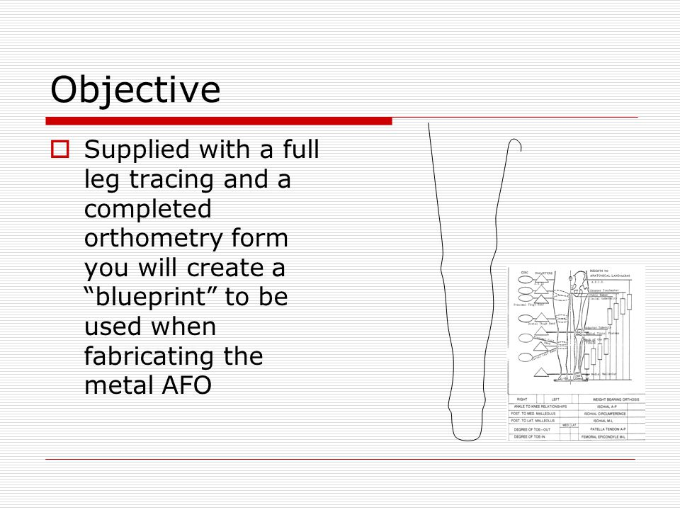 Objective Supplied with a full leg tracing and a completed orthometry form you will create a blueprint to be used when fabricating the metal AFO.