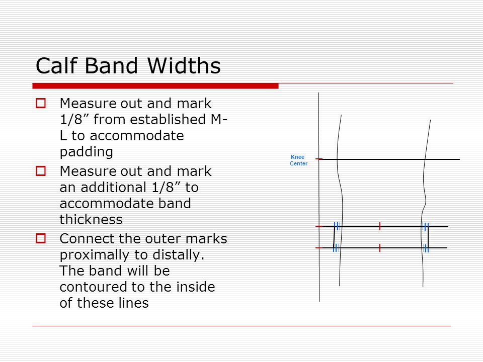 Calf Band Widths Measure out and mark 1/8 from established M-L to accommodate padding.