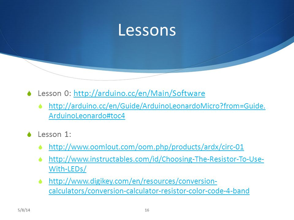 Lessons Lesson 0: http://arduino.cc/en/Main/Software Lesson 1: