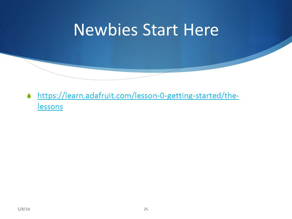Newbies Start Here https://learn.adafruit.com/lesson-0-getting-started/the- lessons 5/8/14