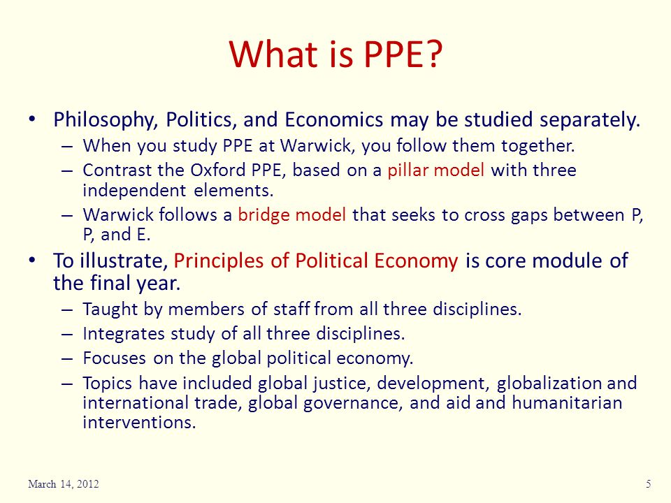 What is PPE Philosophy, Politics, and Economics may be studied separately. When you study PPE at Warwick, you follow them together.
