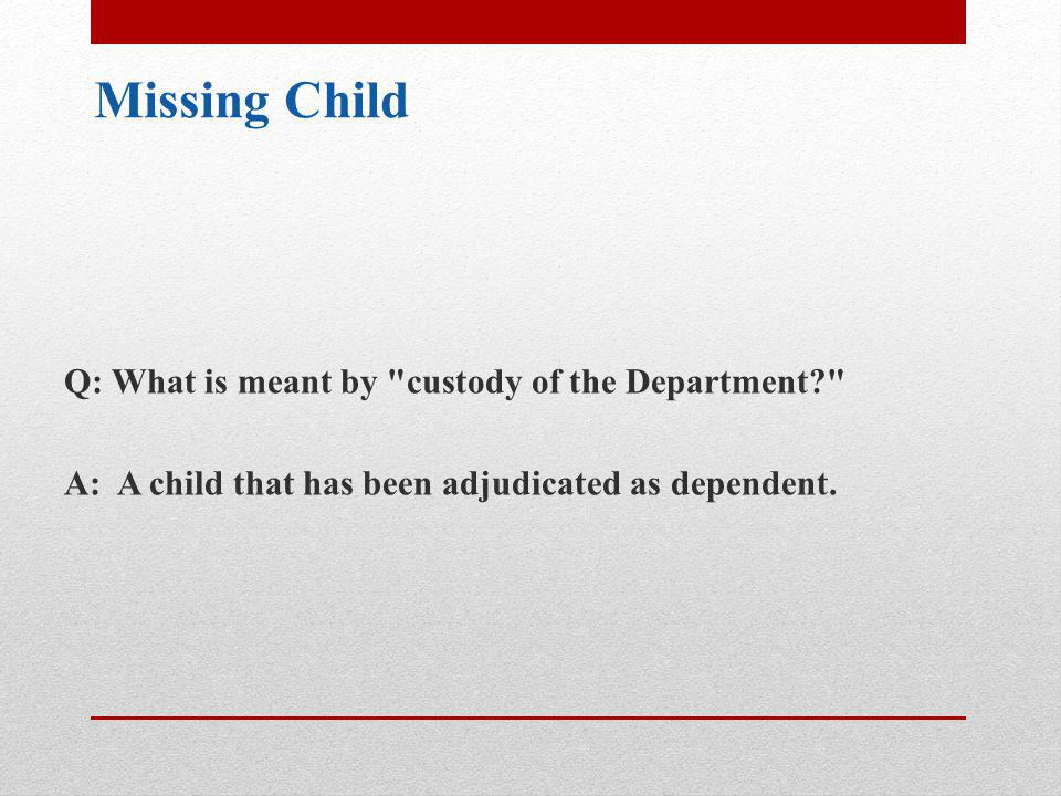 Missing Child Q: What is meant by custody of the Department A: A child that has been adjudicated as dependent.