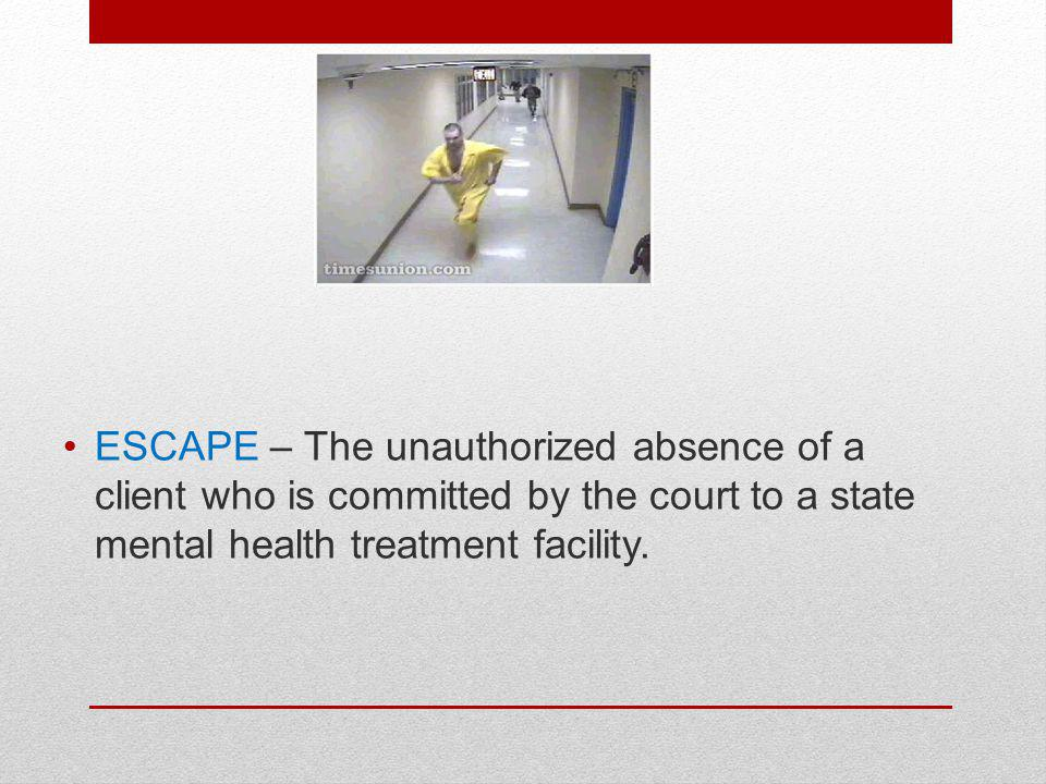 ESCAPE – The unauthorized absence of a client who is committed by the court to a state mental health treatment facility.