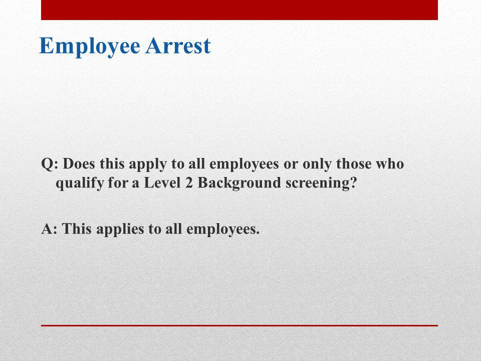 Employee Arrest Q: Does this apply to all employees or only those who qualify for a Level 2 Background screening.