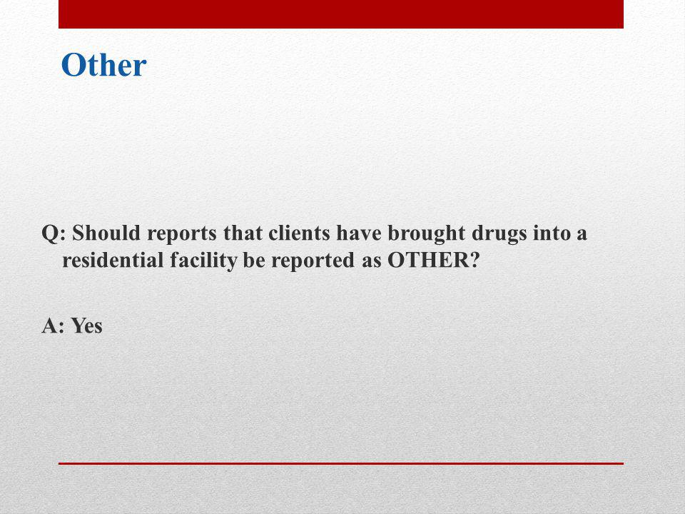 Other Q: Should reports that clients have brought drugs into a residential facility be reported as OTHER.