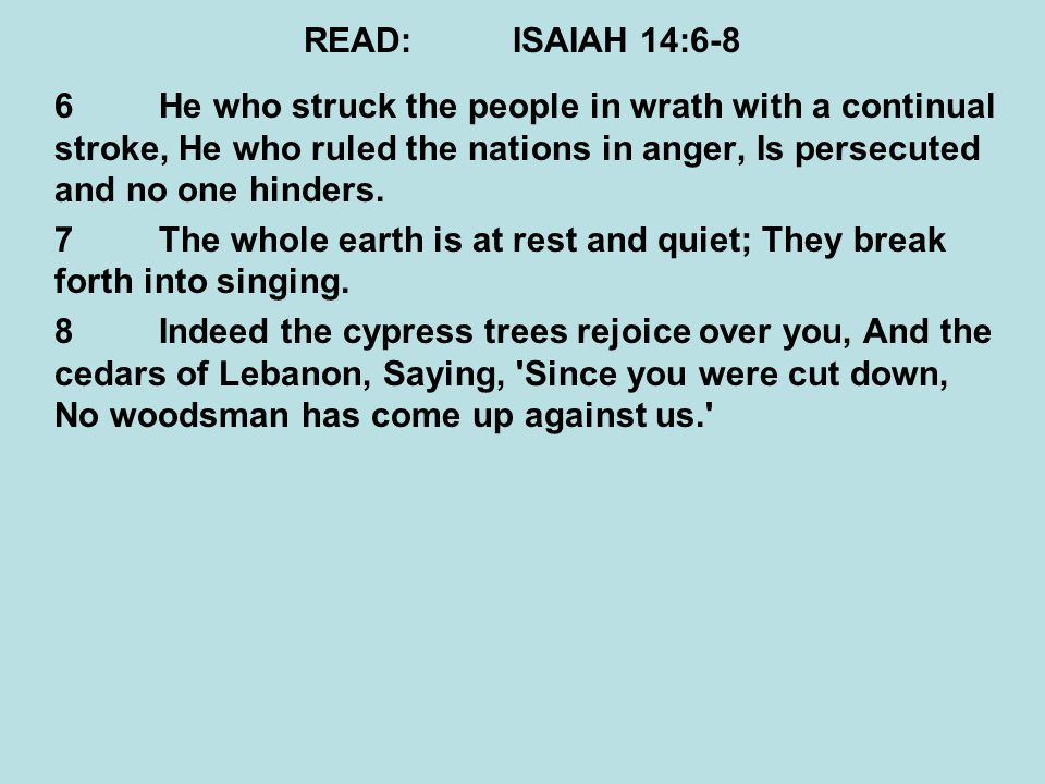READ: ISAIAH 14:6-8 6 He who struck the people in wrath with a continual stroke, He who ruled the nations in anger, Is persecuted and no one hinders.