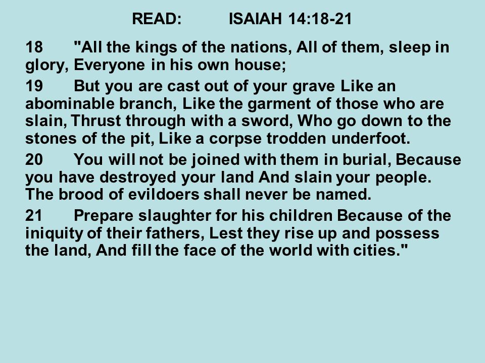 READ: ISAIAH 14:18-21 18 All the kings of the nations, All of them, sleep in glory, Everyone in his own house;