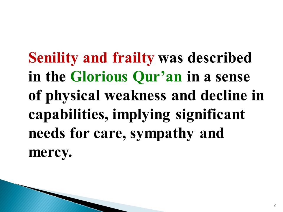 Senility and frailty was described in the Glorious Qur'an in a sense of physical weakness and decline in capabilities, implying significant needs for care, sympathy and mercy.