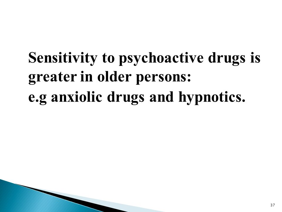 Sensitivity to psychoactive drugs is greater in older persons: e