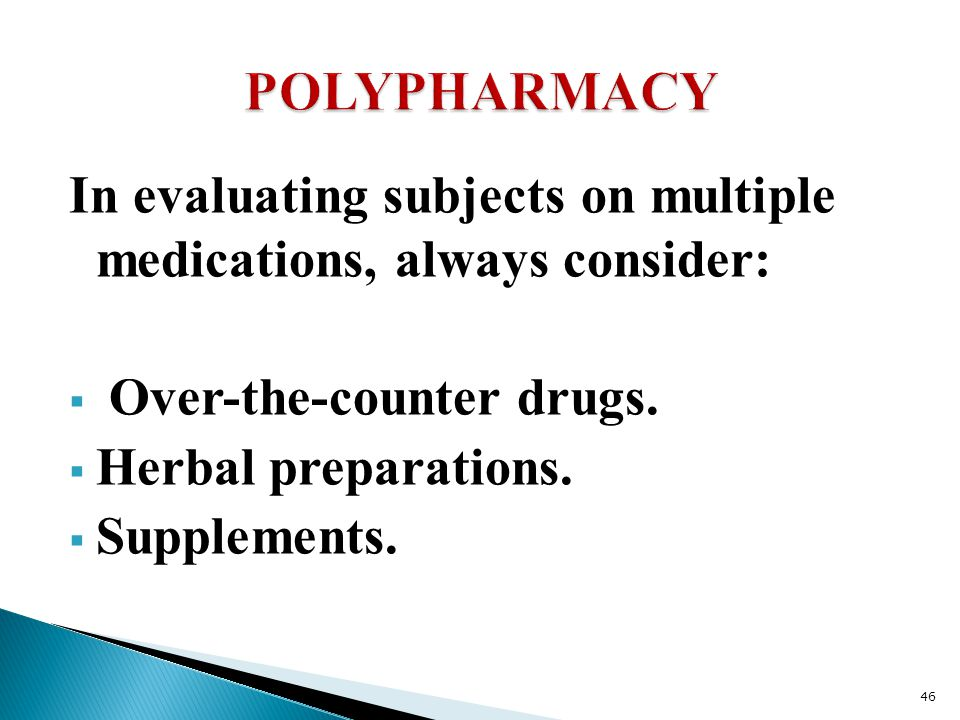 POLYPHARMACY In evaluating subjects on multiple medications, always consider: Over-the-counter drugs.
