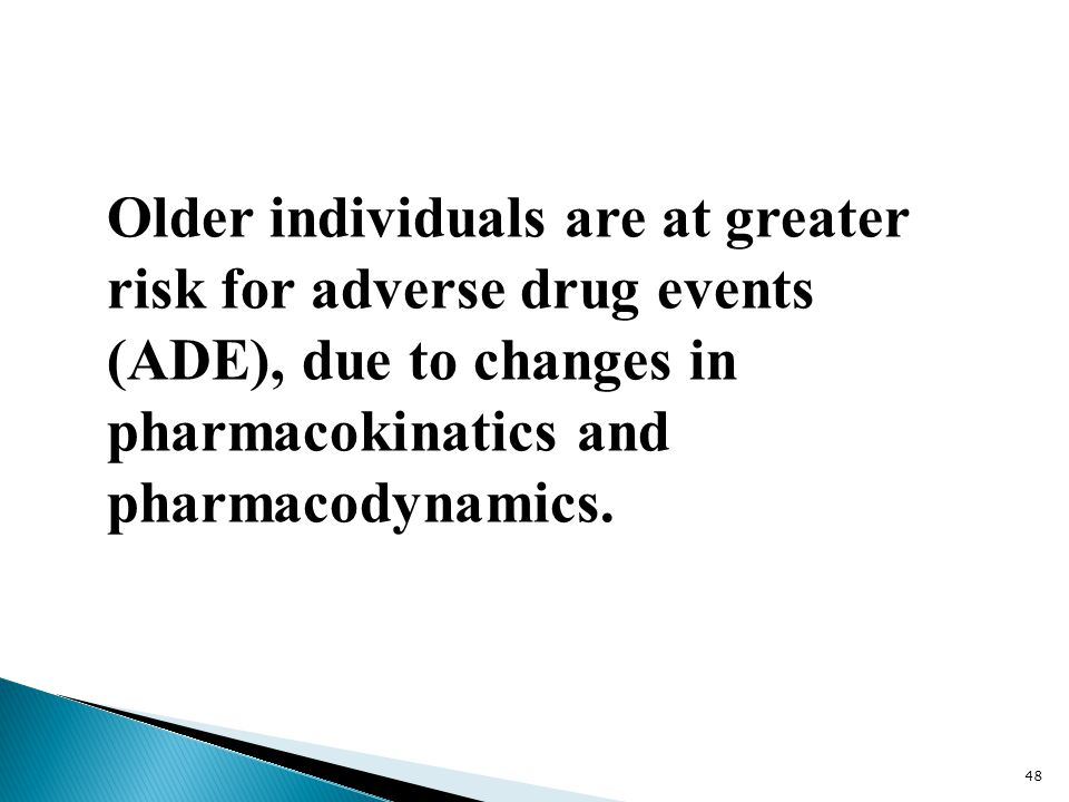 Older individuals are at greater risk for adverse drug events (ADE), due to changes in pharmacokinatics and pharmacodynamics.