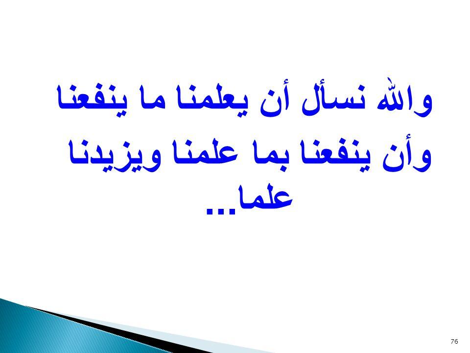 والله نسأل أن يعلمنا ما ينفعنا وأن ينفعنا بما علمنا ويزيدنا علما...