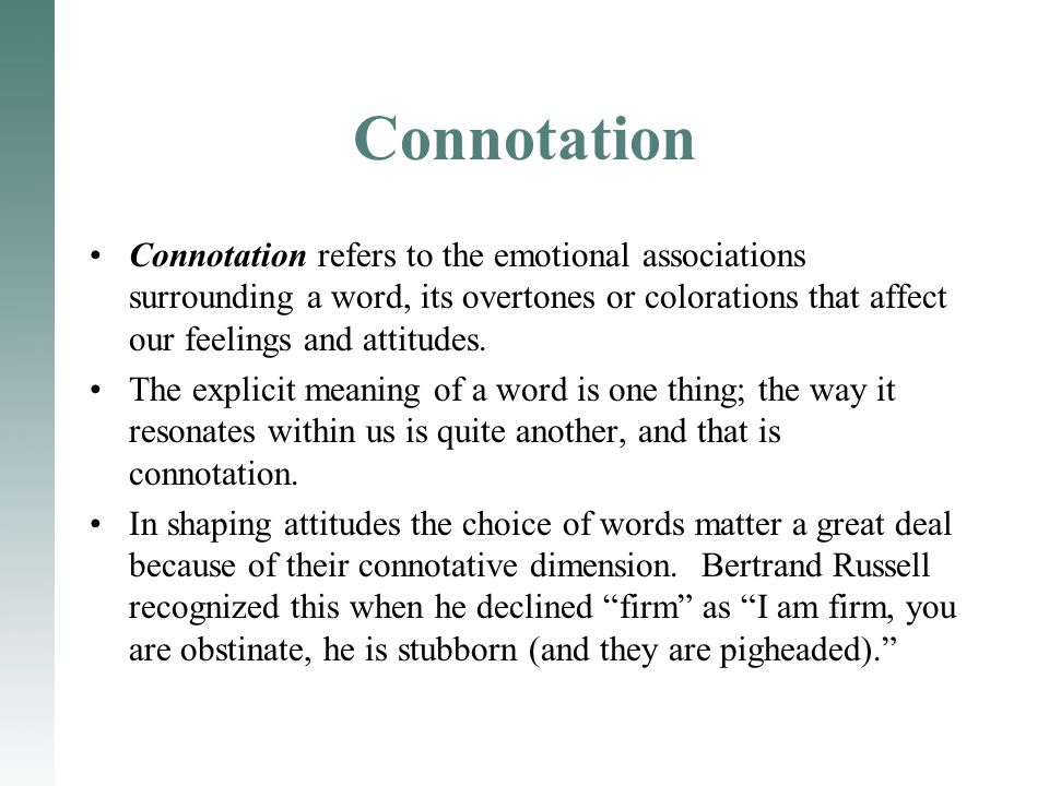 Connotation Connotation refers to the emotional associations surrounding a word, its overtones or colorations that affect our feelings and attitudes.
