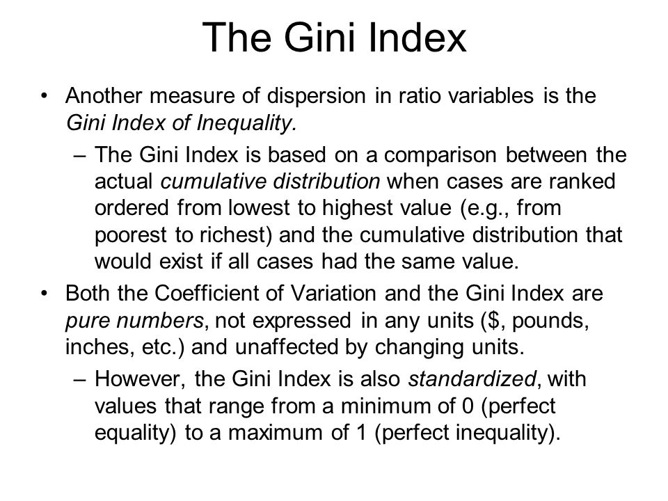 The Gini Index Another measure of dispersion in ratio variables is the Gini Index of Inequality.