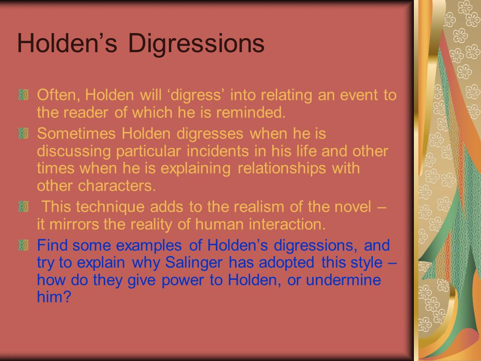 Holden's Digressions Often, Holden will 'digress' into relating an event to the reader of which he is reminded.