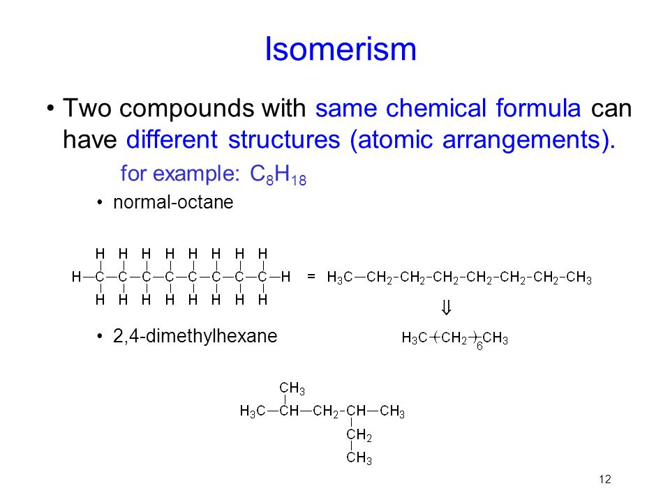 Isomerism Two compounds with same chemical formula can have different structures (atomic arrangements).
