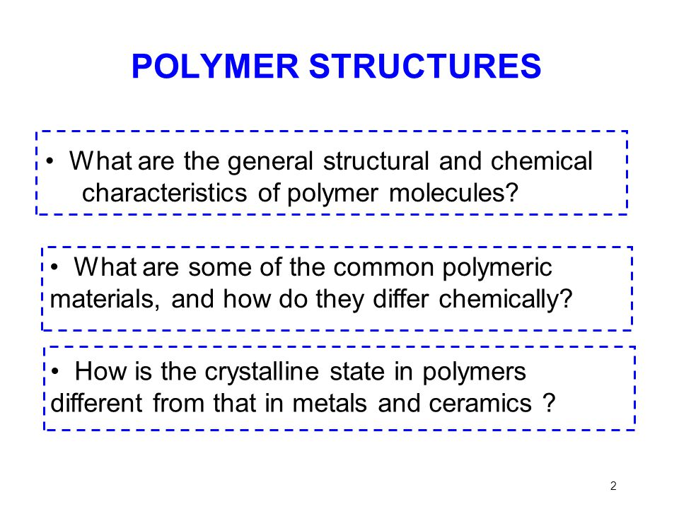 POLYMER STRUCTURES • What are the general structural and chemical characteristics of polymer molecules