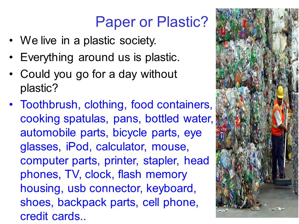 Paper or Plastic We live in a plastic society.