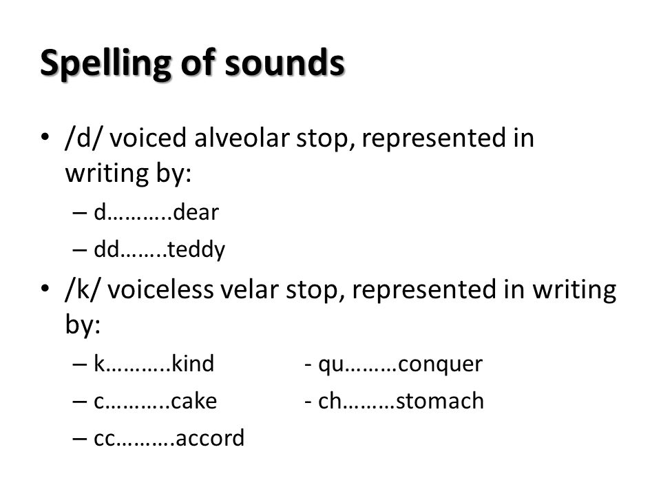 Spelling of sounds /d/ voiced alveolar stop, represented in writing by: d………..dear. dd……..teddy.