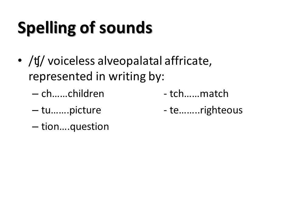Spelling of sounds /ʧ/ voiceless alveopalatal affricate, represented in writing by: ch……children - tch……match.