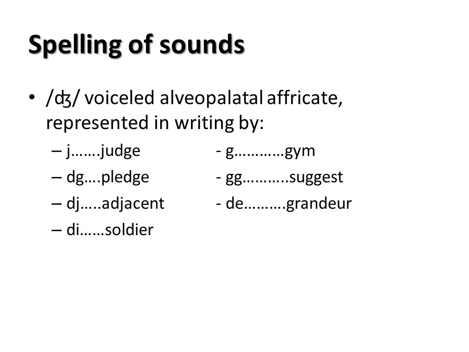 Spelling of sounds /ʤ/ voiceled alveopalatal affricate, represented in writing by: j…….judge - g…………gym.