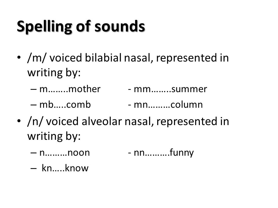 Spelling of sounds /m/ voiced bilabial nasal, represented in writing by: m……..mother - mm……..summer.