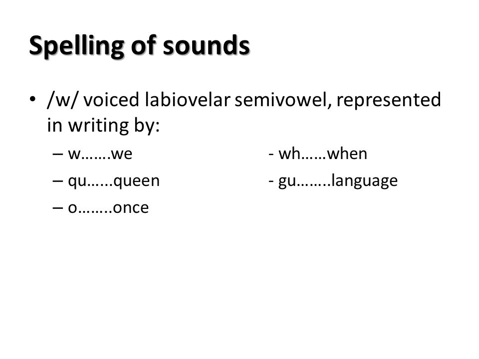 Spelling of sounds /w/ voiced labiovelar semivowel, represented in writing by: w…….we - wh……when.
