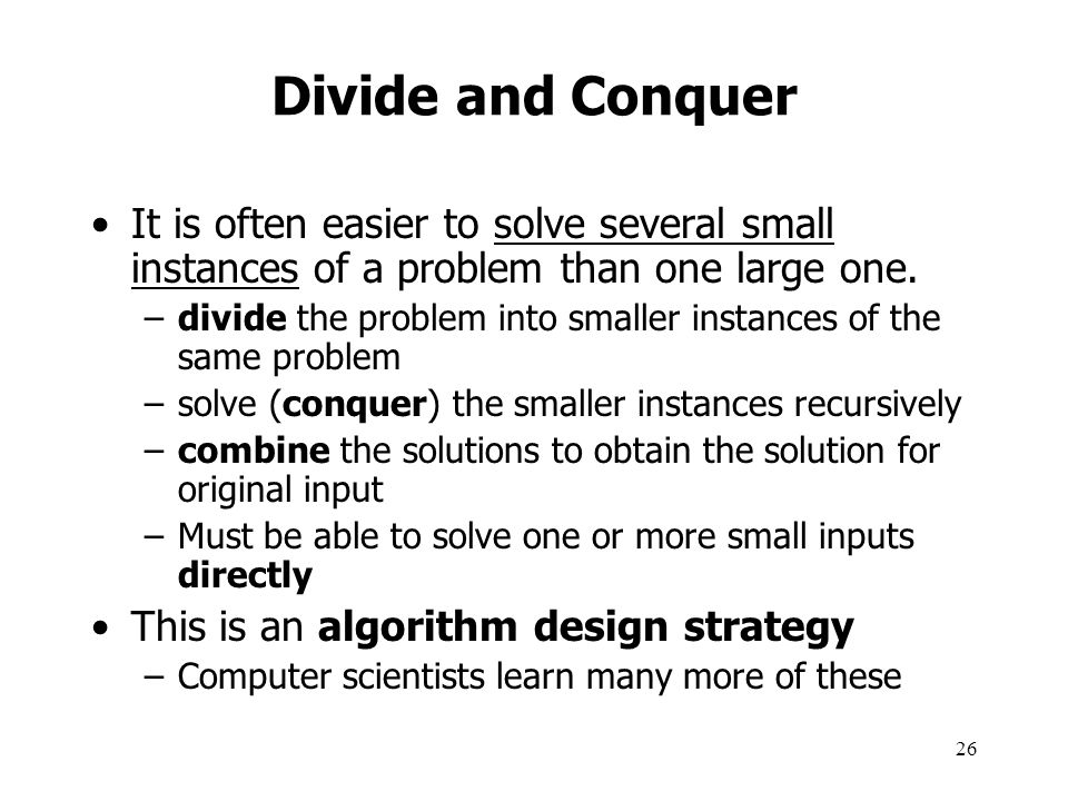 Divide and Conquer It is often easier to solve several small instances of a problem than one large one.