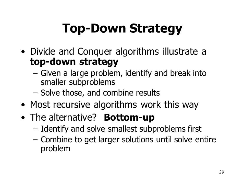 Top-Down Strategy Divide and Conquer algorithms illustrate a top-down strategy. Given a large problem, identify and break into smaller subproblems.