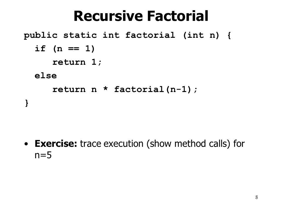 Recursive Factorial public static int factorial (int n) { if (n == 1)