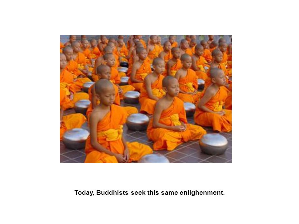 Today, Buddhists seek this same enlighenment.