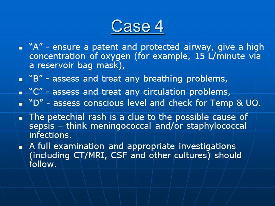 Case 4 A - ensure a patent and protected airway, give a high concentration of oxygen (for example, 15 L/minute via a reservoir bag mask),