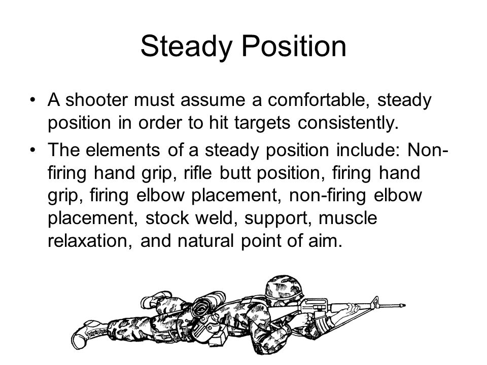 Steady Position A shooter must assume a comfortable, steady position in order to hit targets consistently.