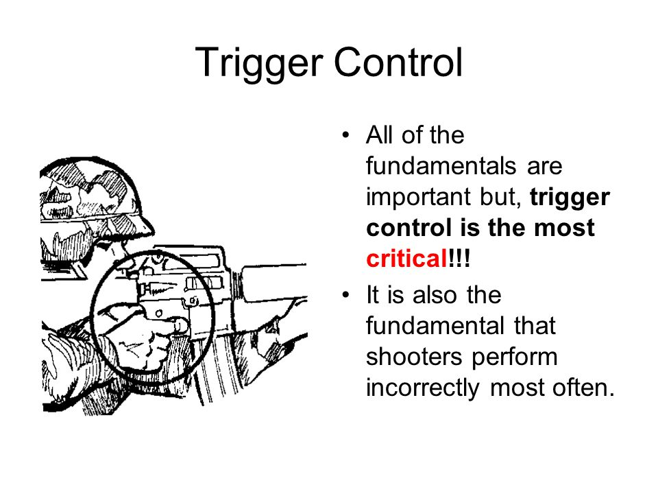 Trigger Control All of the fundamentals are important but, trigger control is the most critical!!!