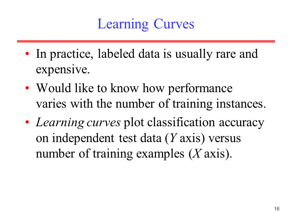 Learning Curves In practice, labeled data is usually rare and expensive.