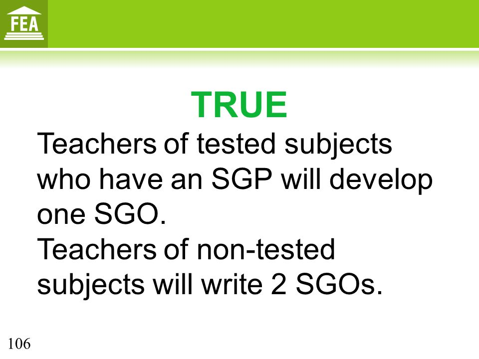 TRUE Teachers of tested subjects who have an SGP will develop one SGO.
