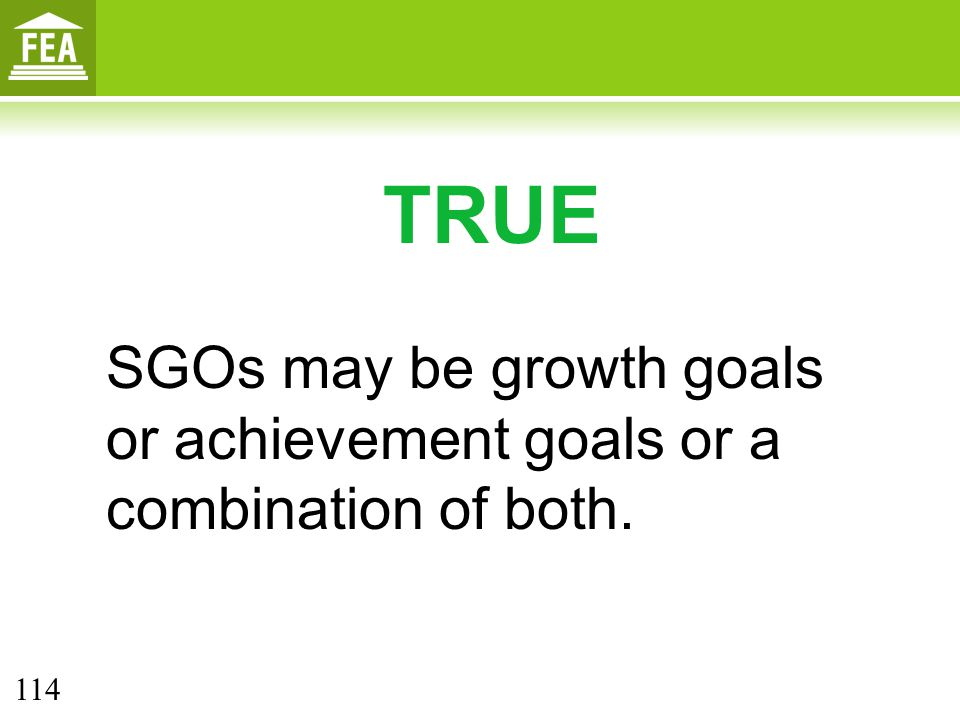 TRUE SGOs may be growth goals or achievement goals or a combination of both. 114