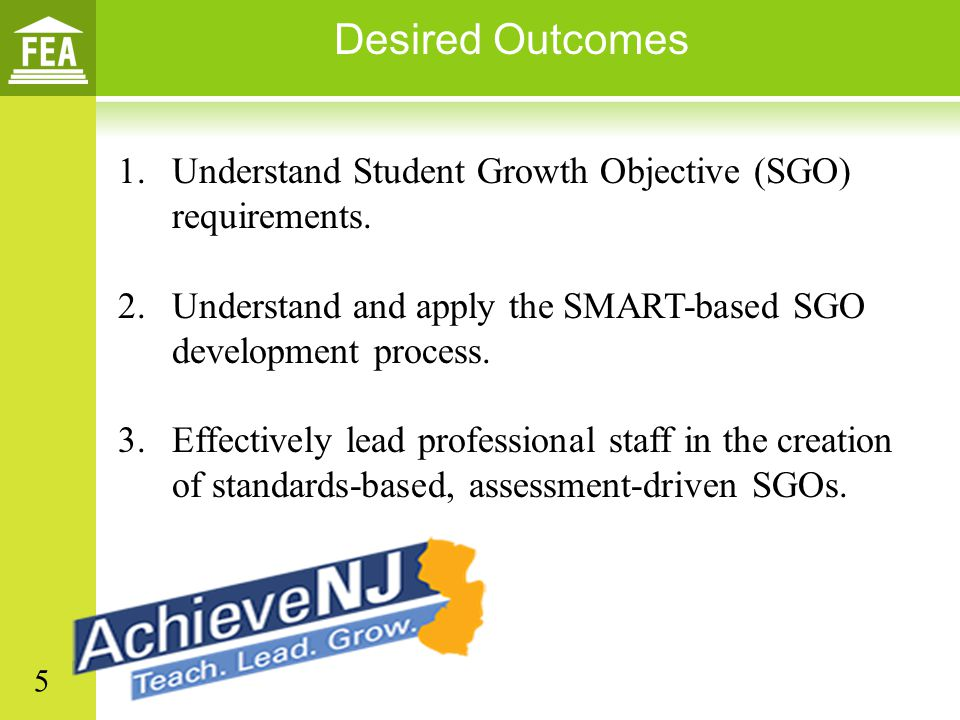 Desired Outcomes Understand Student Growth Objective (SGO) requirements. Understand and apply the SMART-based SGO development process.