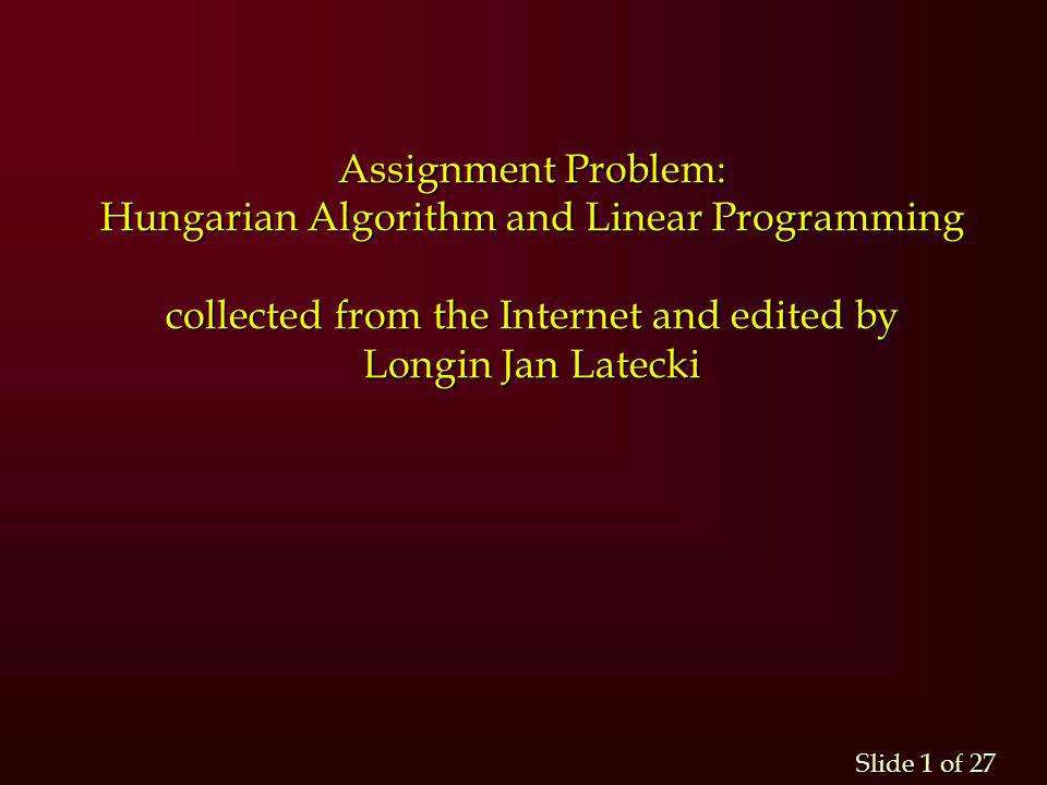 Assignment Problem: Hungarian Algorithm and Linear Programming collected from the Internet and edited by Longin Jan Latecki